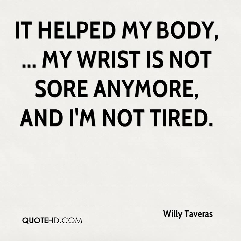 It helped my body, ... My wrist is not sore anymore, and I'm not tired.