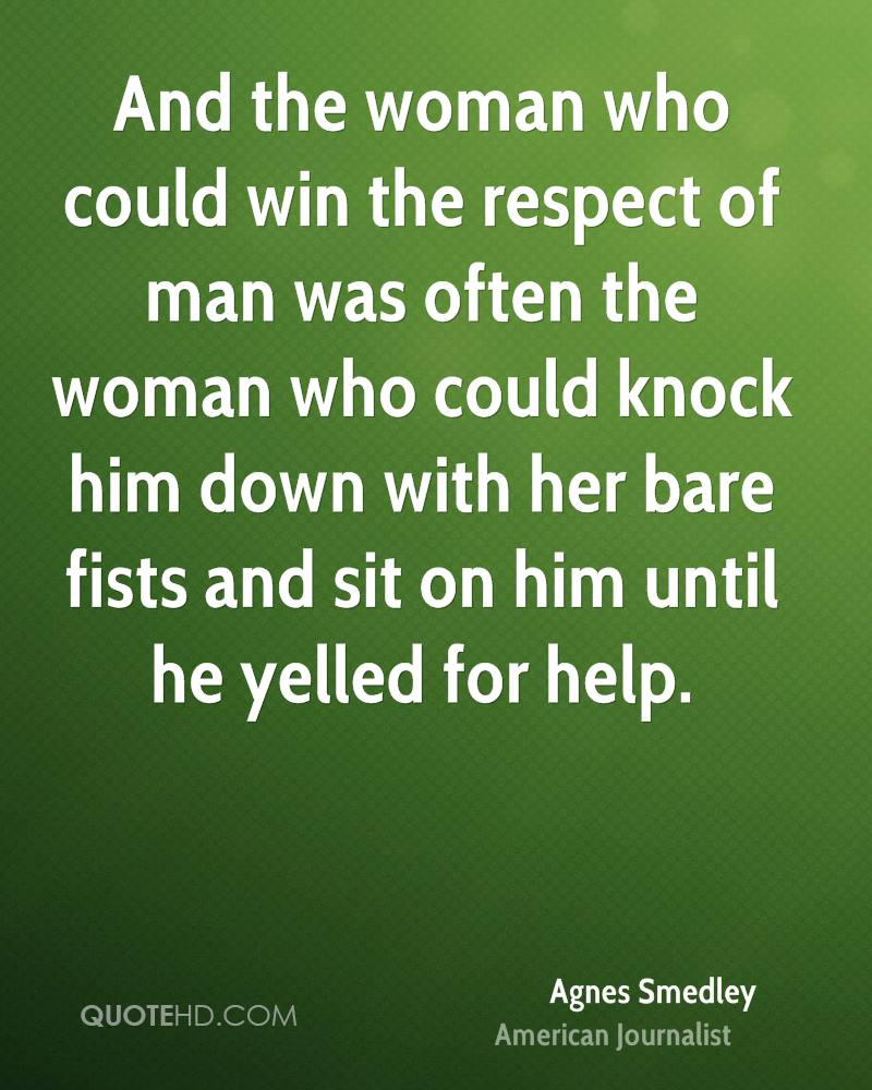 And the woman who could win the respect of man was often the woman who could knock him down with her bare fists and sit on him until he yelled for help.