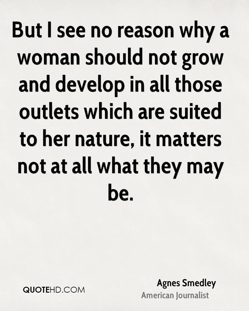 But I see no reason why a woman should not grow and develop in all those outlets which are suited to her nature, it matters not at all what they may be.