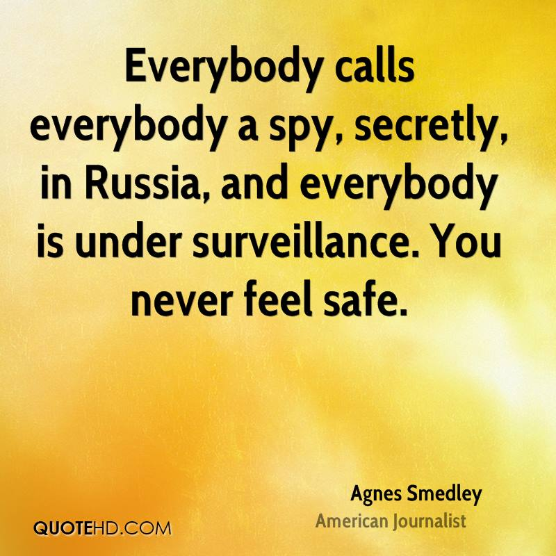 Everybody calls everybody a spy, secretly, in Russia, and everybody is under surveillance. You never feel safe.