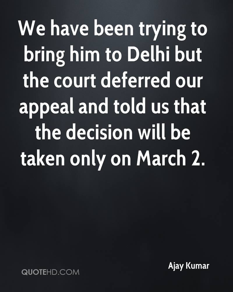We have been trying to bring him to Delhi but the court deferred our appeal and told us that the decision will be taken only on March 2.
