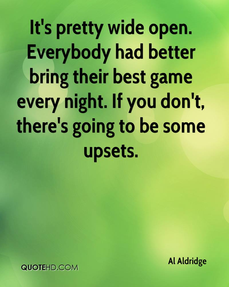 It's pretty wide open. Everybody had better bring their best game every night. If you don't, there's going to be some upsets.
