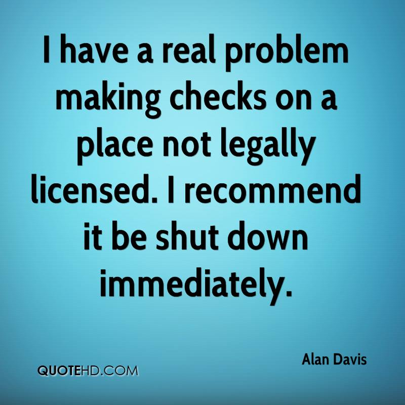 I have a real problem making checks on a place not legally licensed. I recommend it be shut down immediately.