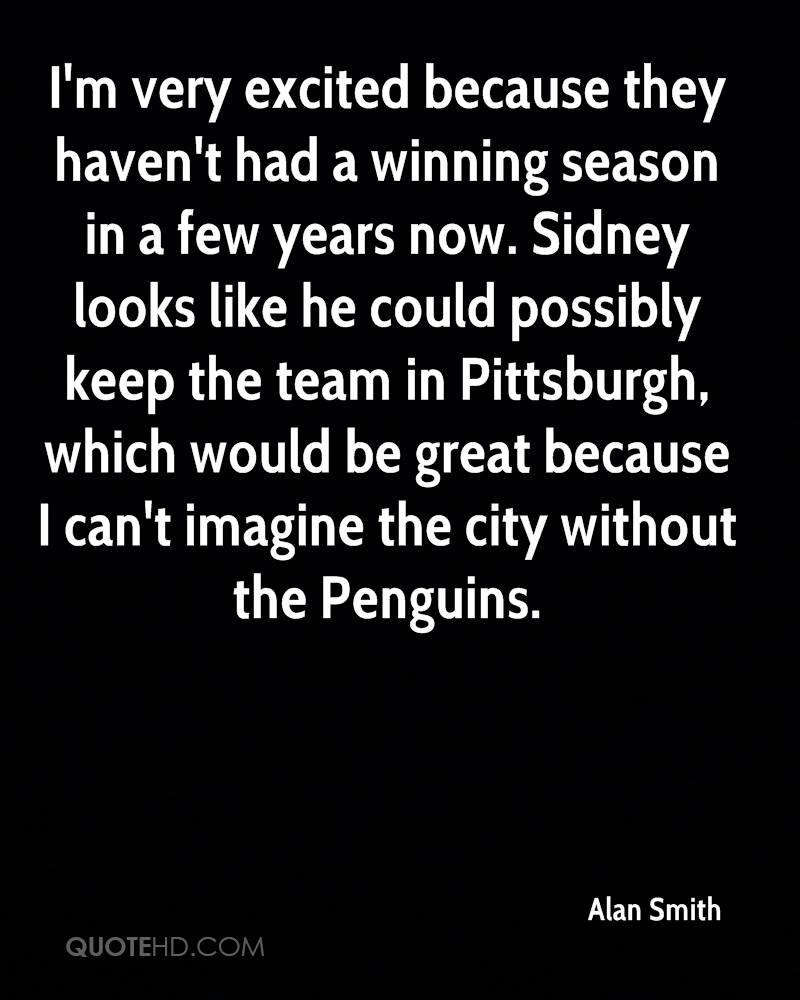 I'm very excited because they haven't had a winning season in a few years now. Sidney looks like he could possibly keep the team in Pittsburgh, which would be great because I can't imagine the city without the Penguins.