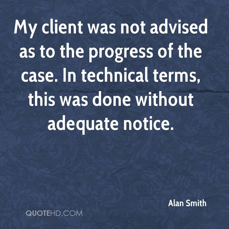 My client was not advised as to the progress of the case. In technical terms, this was done without adequate notice.