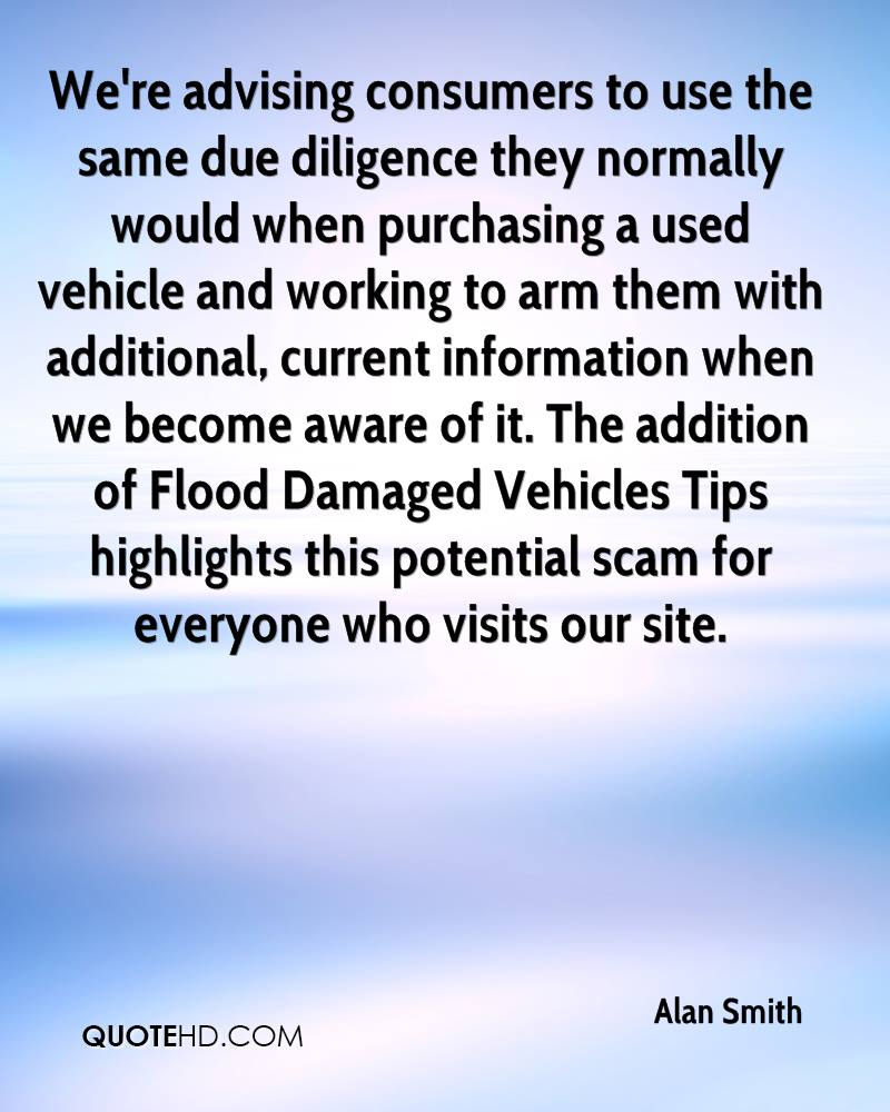 We're advising consumers to use the same due diligence they normally would when purchasing a used vehicle and working to arm them with additional, current information when we become aware of it. The addition of Flood Damaged Vehicles Tips highlights this potential scam for everyone who visits our site.