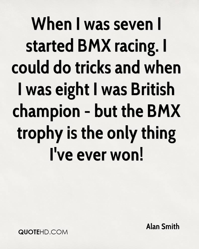When I was seven I started BMX racing. I could do tricks and when I was eight I was British champion - but the BMX trophy is the only thing I've ever won!