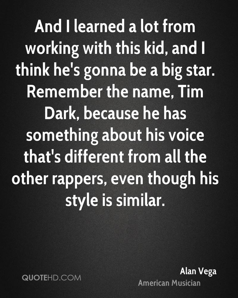 And I learned a lot from working with this kid, and I think he's gonna be a big star. Remember the name, Tim Dark, because he has something about his voice that's different from all the other rappers, even though his style is similar.