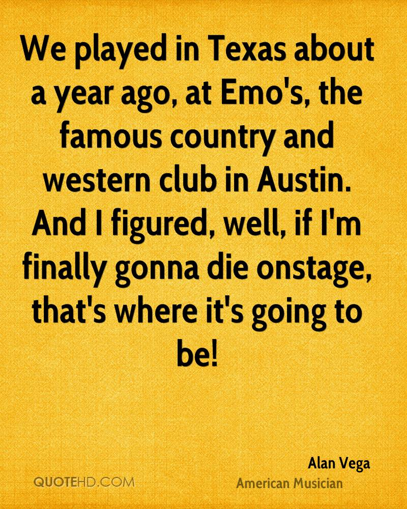 We played in Texas about a year ago, at Emo's, the famous country and western club in Austin. And I figured, well, if I'm finally gonna die onstage, that's where it's going to be!