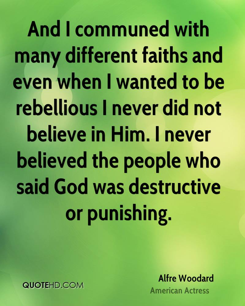 And I communed with many different faiths and even when I wanted to be rebellious I never did not believe in Him. I never believed the people who said God was destructive or punishing.
