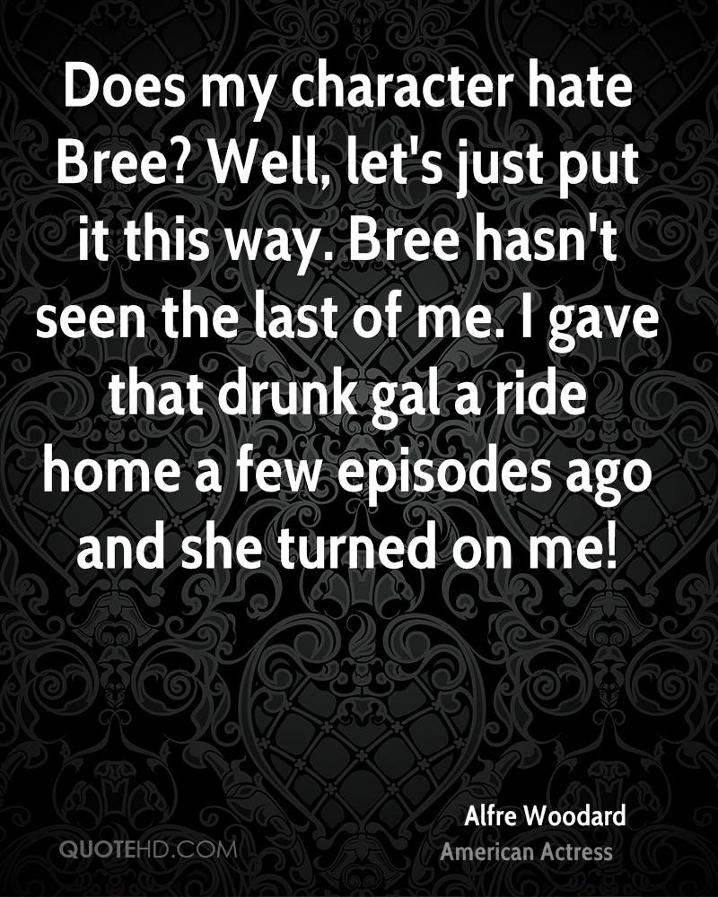 Does my character hate Bree? Well, let's just put it this way. Bree hasn't seen the last of me. I gave that drunk gal a ride home a few episodes ago and she turned on me!