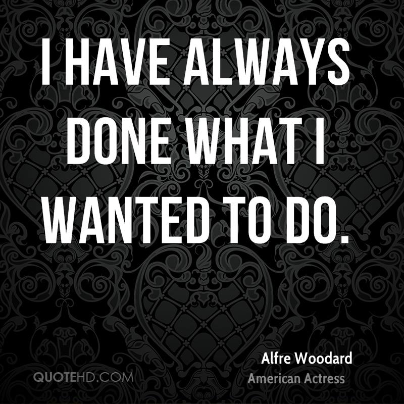 I have always done what I wanted to do.