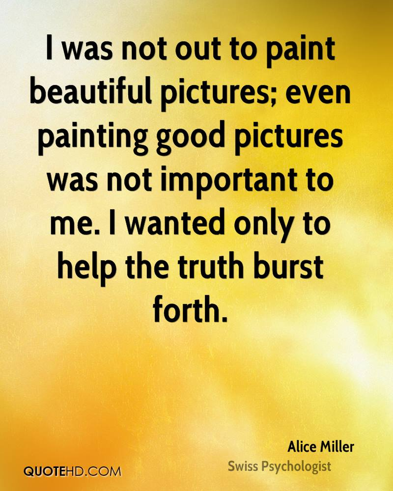 I was not out to paint beautiful pictures; even painting good pictures was not important to me. I wanted only to help the truth burst forth.