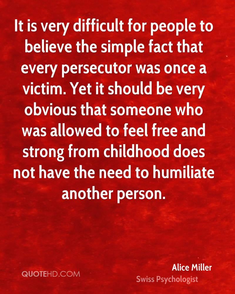 It is very difficult for people to believe the simple fact that every persecutor was once a victim. Yet it should be very obvious that someone who was allowed to feel free and strong from childhood does not have the need to humiliate another person.