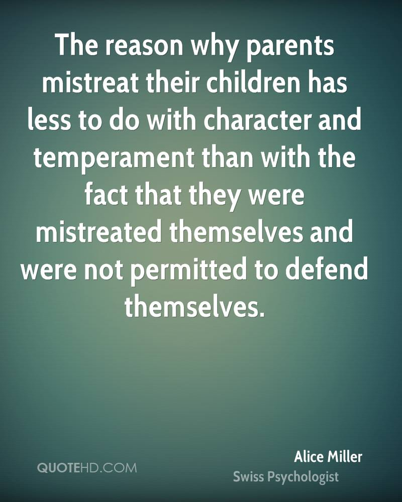 The reason why parents mistreat their children has less to do with character and temperament than with the fact that they were mistreated themselves and were not permitted to defend themselves.