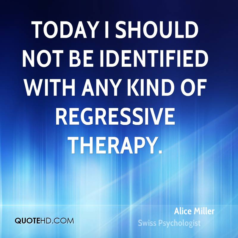 Today I should not be identified with any kind of regressive therapy.
