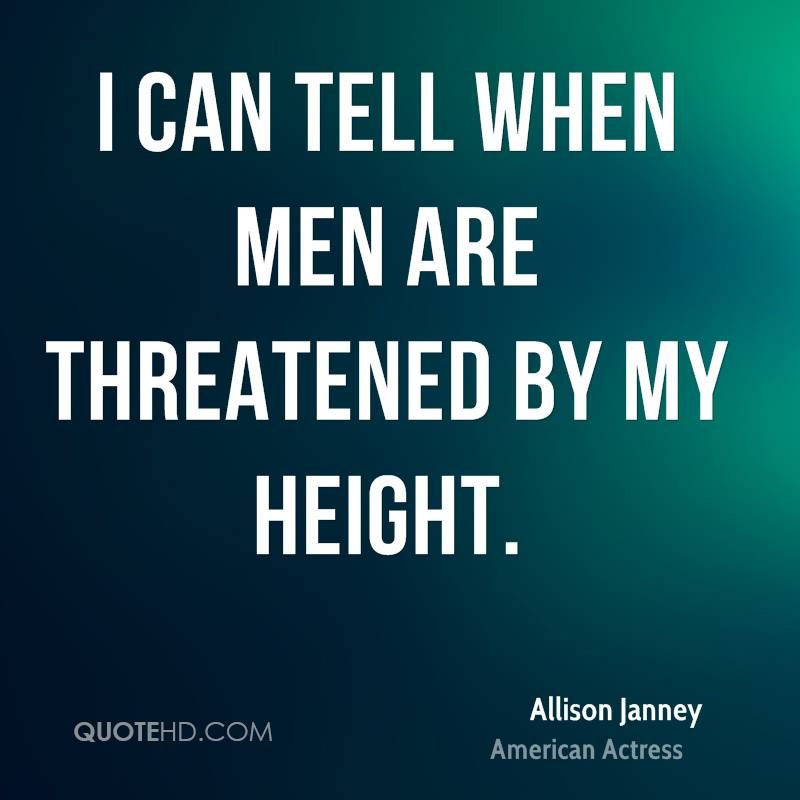 I can tell when men are threatened by my height.