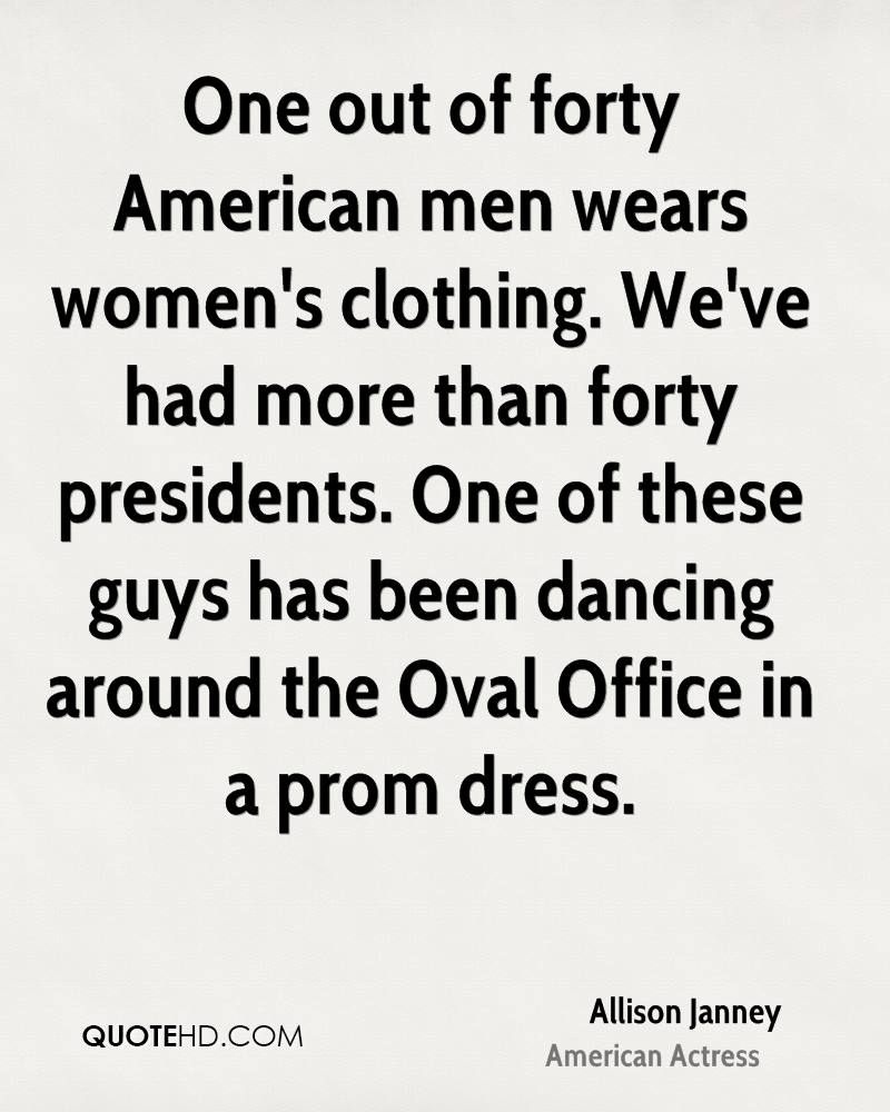 One out of forty American men wears women's clothing. We've had more than forty presidents. One of these guys has been dancing around the Oval Office in a prom dress.