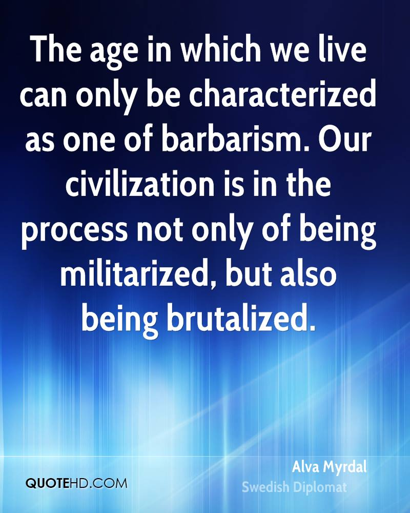 The age in which we live can only be characterized as one of barbarism. Our civilization is in the process not only of being militarized, but also being brutalized.