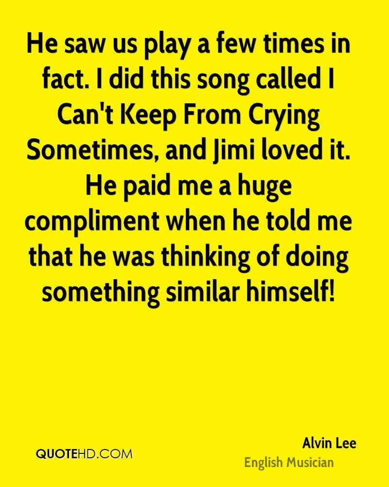 He saw us play a few times in fact. I did this song called I Can't Keep From Crying Sometimes, and Jimi loved it. He paid me a huge compliment when he told me that he was thinking of doing something similar himself!