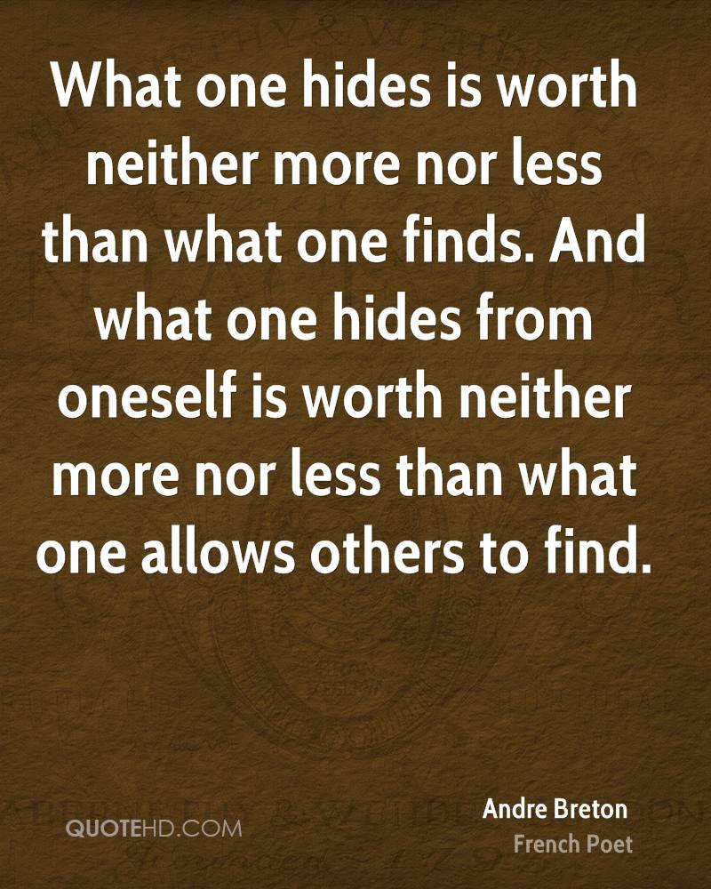 What one hides is worth neither more nor less than what one finds. And what one hides from oneself is worth neither more nor less than what one allows others to find.