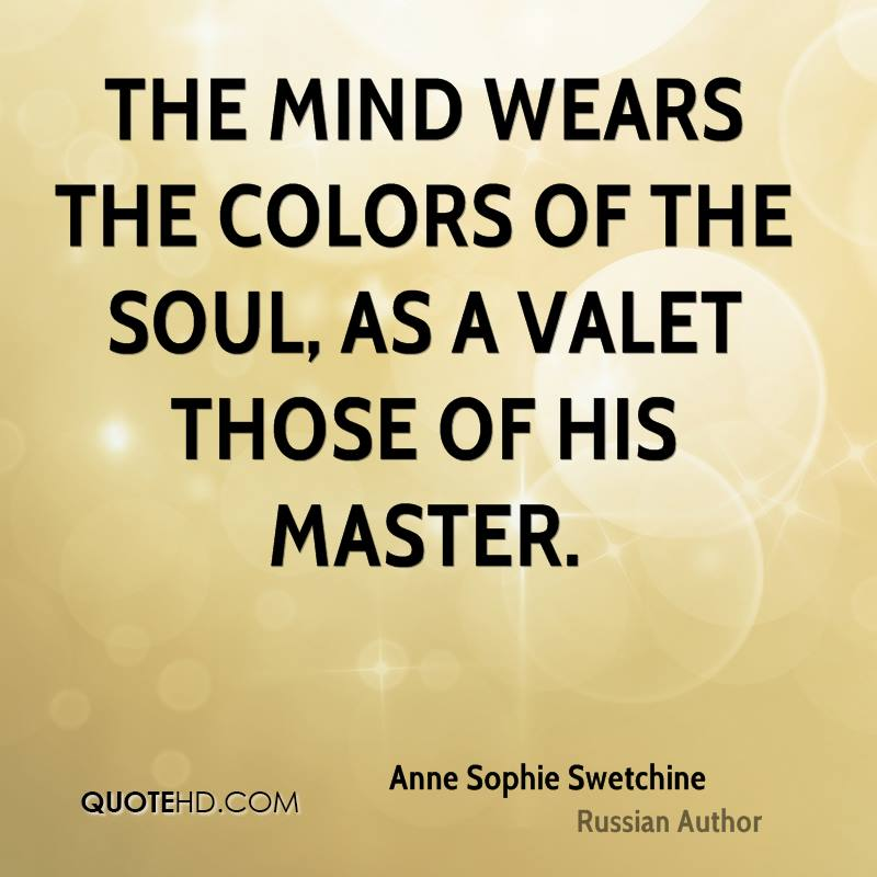 The mind wears the colors of the soul, as a valet those of his master.