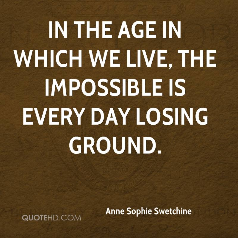 In the age in which we live, the impossible is every day losing ground.