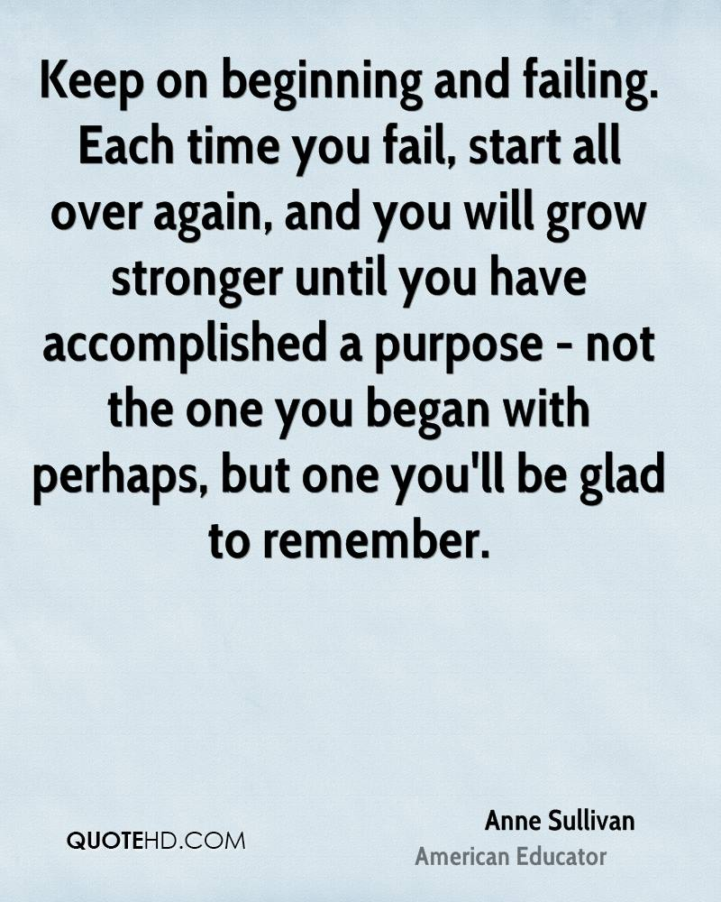 Keep on beginning and failing. Each time you fail, start all over again, and you will grow stronger until you have accomplished a purpose - not the one you began with perhaps, but one you'll be glad to remember.