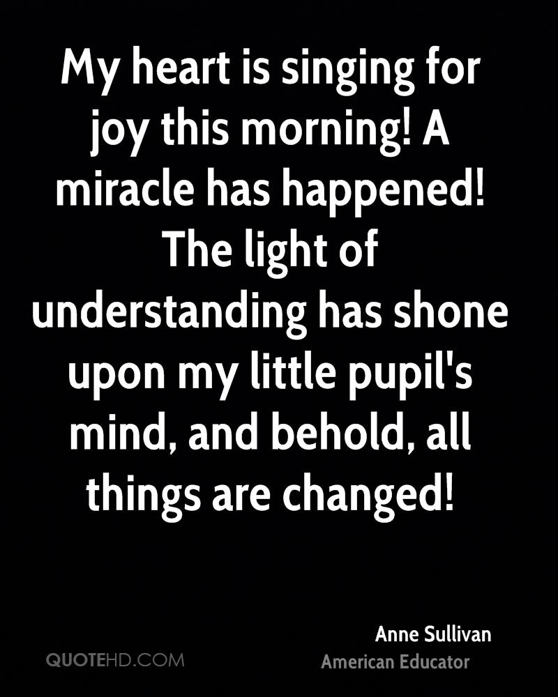 My heart is singing for joy this morning! A miracle has happened! The light of understanding has shone upon my little pupil's mind, and behold, all things are changed!