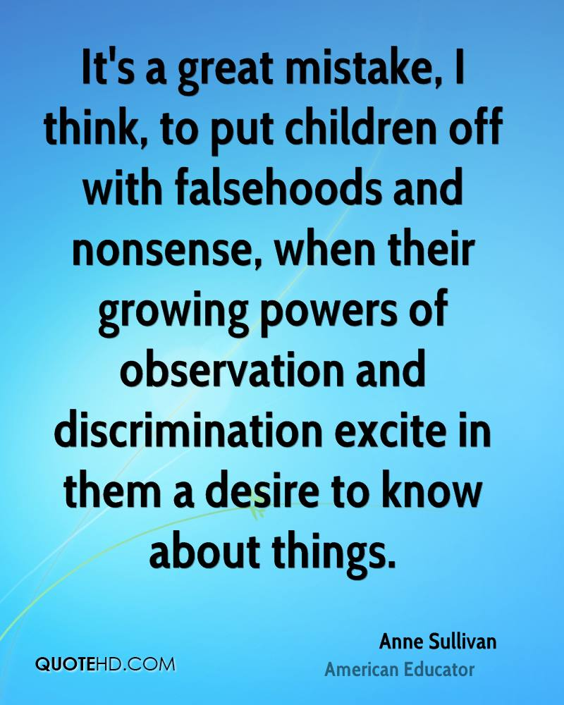It's a great mistake, I think, to put children off with falsehoods and nonsense, when their growing powers of observation and discrimination excite in them a desire to know about things.