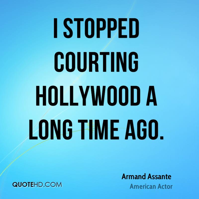 I stopped courting Hollywood a long time ago.