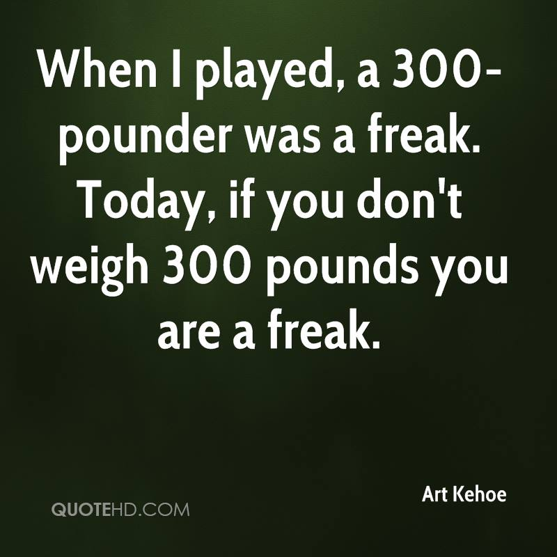 When I played, a 300-pounder was a freak. Today, if you don't weigh 300 pounds you are a freak.
