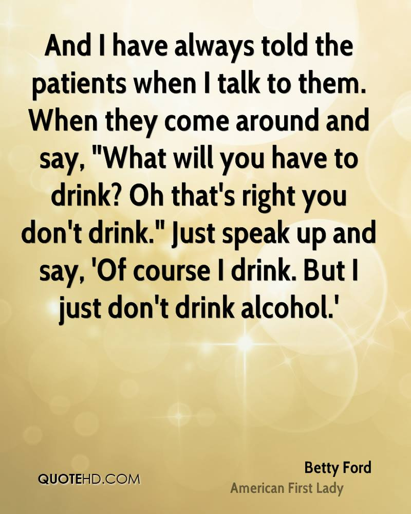 """And I have always told the patients when I talk to them. When they come around and say, """"What will you have to drink? Oh that's right you don't drink."""" Just speak up and say, 'Of course I drink. But I just don't drink alcohol.'"""
