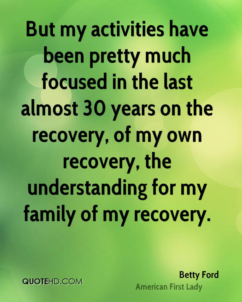 But my activities have been pretty much focused in the last almost 30 years on the recovery, of my own recovery, the understanding for my family of my recovery.