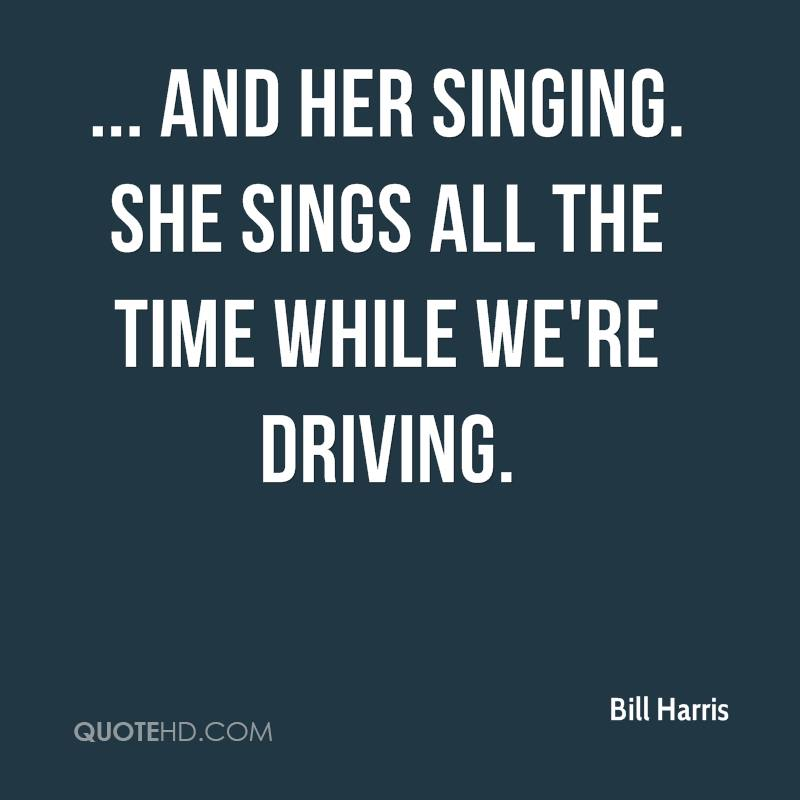 ... and her singing. She sings all the time while we're driving.