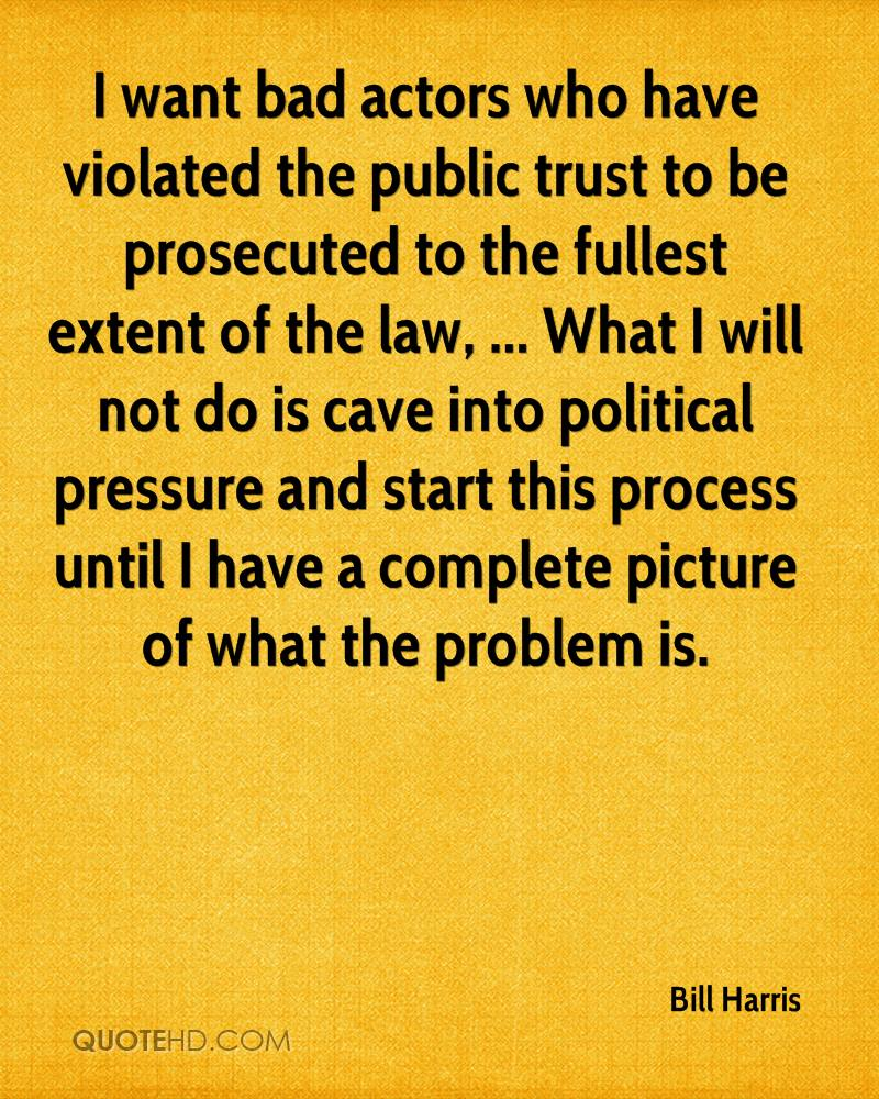 I want bad actors who have violated the public trust to be prosecuted to the fullest extent of the law, ... What I will not do is cave into political pressure and start this process until I have a complete picture of what the problem is.