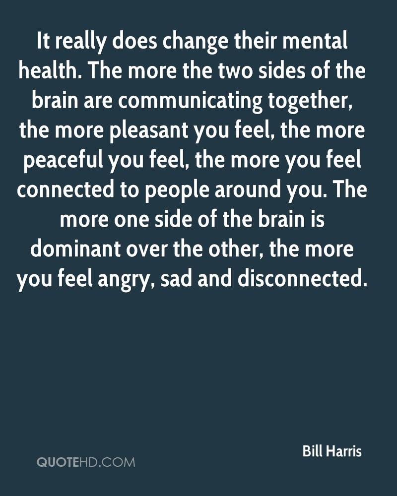 It really does change their mental health. The more the two sides of the brain are communicating together, the more pleasant you feel, the more peaceful you feel, the more you feel connected to people around you. The more one side of the brain is dominant over the other, the more you feel angry, sad and disconnected.