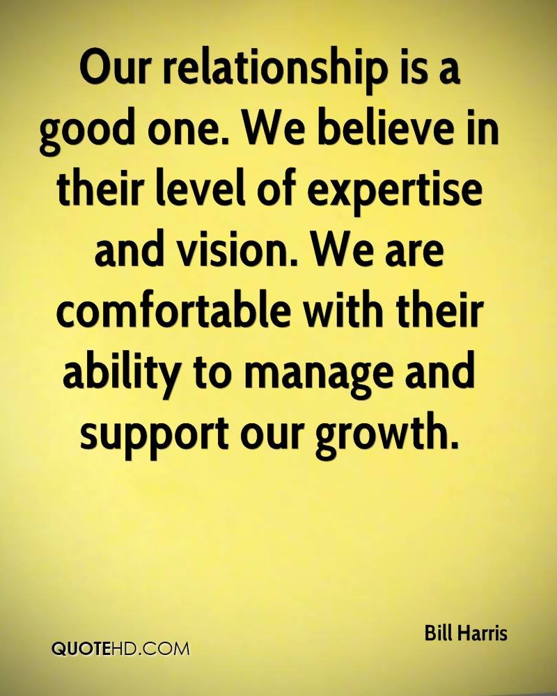 Our relationship is a good one. We believe in their level of expertise and vision. We are comfortable with their ability to manage and support our growth.