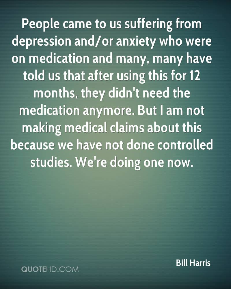 People came to us suffering from depression and/or anxiety who were on medication and many, many have told us that after using this for 12 months, they didn't need the medication anymore. But I am not making medical claims about this because we have not done controlled studies. We're doing one now.