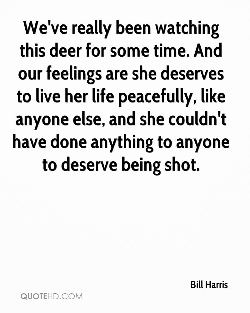 We've really been watching this deer for some time. And our feelings are she deserves to live her life peacefully, like anyone else, and she couldn't have done anything to anyone to deserve being shot.