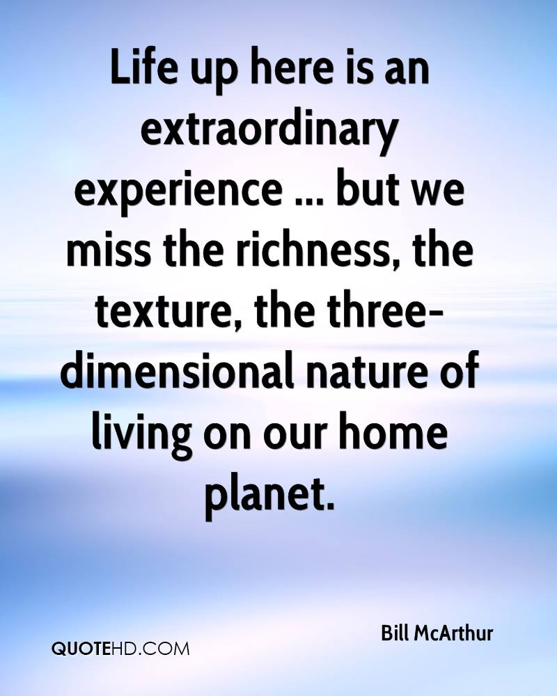 Life up here is an extraordinary experience ... but we miss the richness, the texture, the three-dimensional nature of living on our home planet.