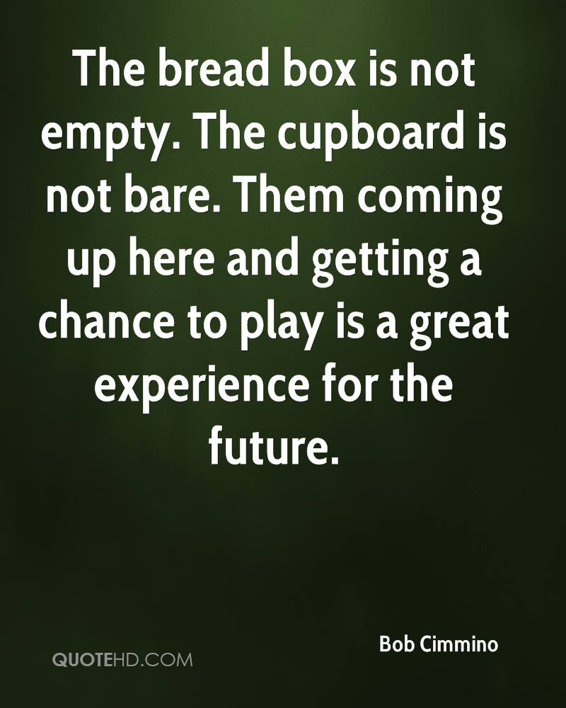 The bread box is not empty. The cupboard is not bare. Them coming up here and getting a chance to play is a great experience for the future.