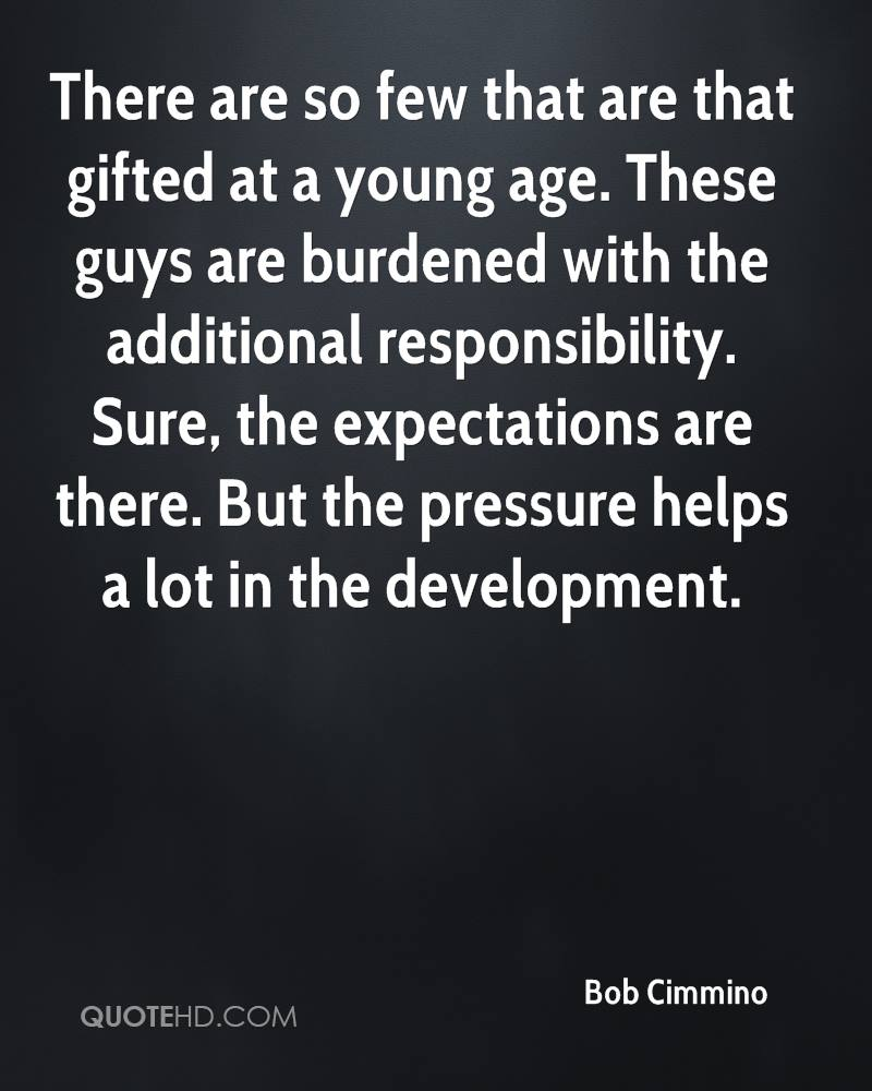 There are so few that are that gifted at a young age. These guys are burdened with the additional responsibility. Sure, the expectations are there. But the pressure helps a lot in the development.