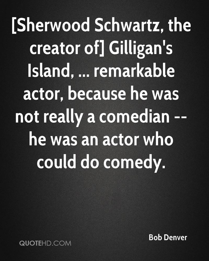 [Sherwood Schwartz, the creator of] Gilligan's Island, ... remarkable actor, because he was not really a comedian -- he was an actor who could do comedy.