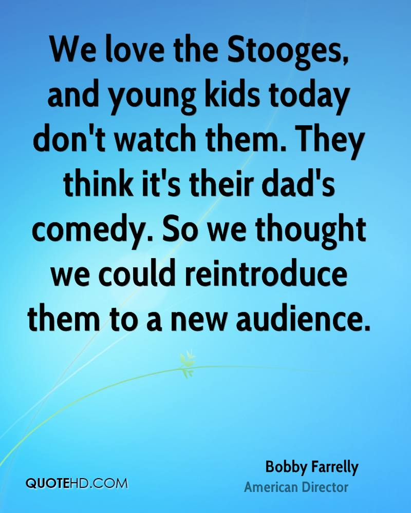 We love the Stooges, and young kids today don't watch them. They think it's their dad's comedy. So we thought we could reintroduce them to a new audience.