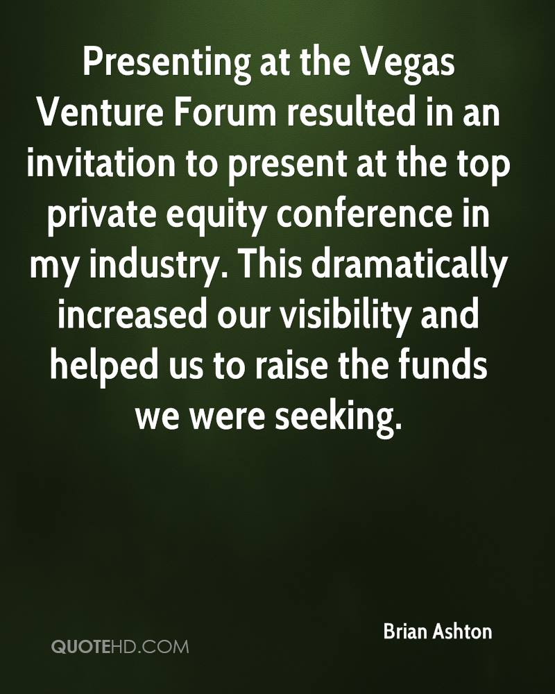 Presenting at the Vegas Venture Forum resulted in an invitation to present at the top private equity conference in my industry. This dramatically increased our visibility and helped us to raise the funds we were seeking.