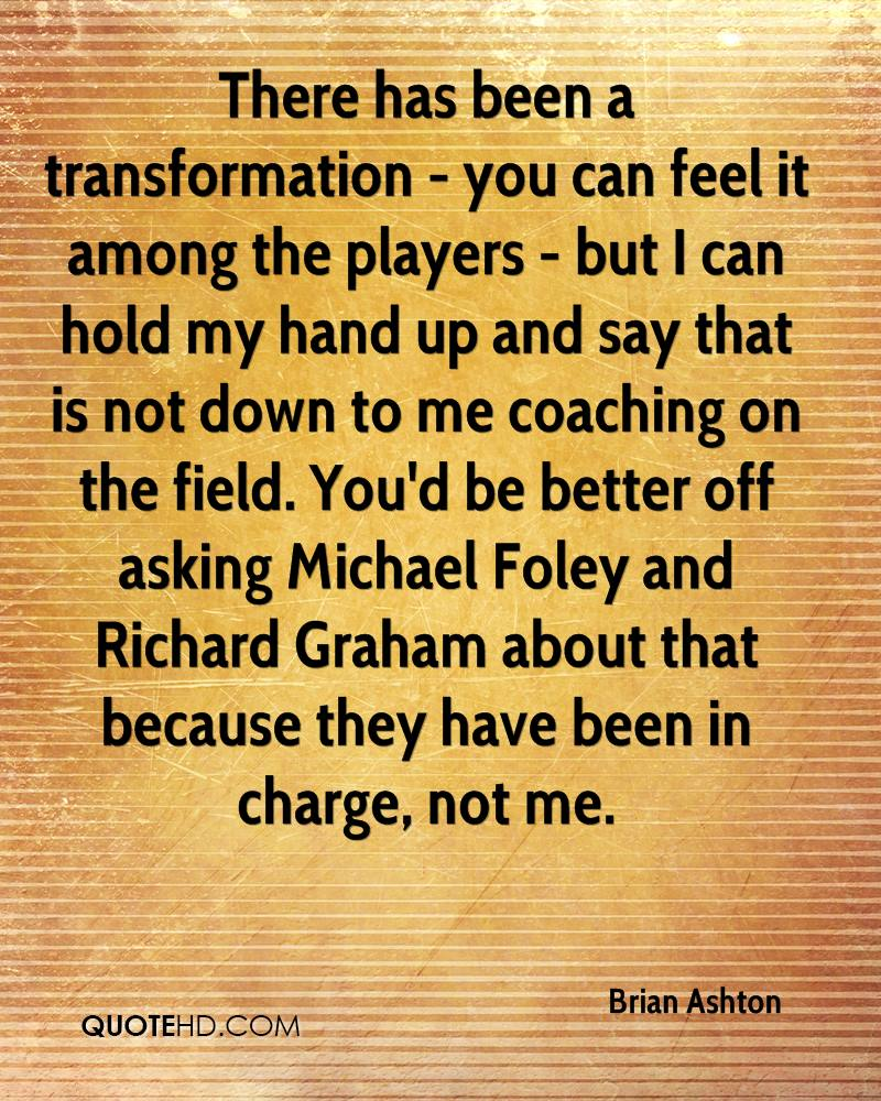There has been a transformation - you can feel it among the players - but I can hold my hand up and say that is not down to me coaching on the field. You'd be better off asking Michael Foley and Richard Graham about that because they have been in charge, not me.
