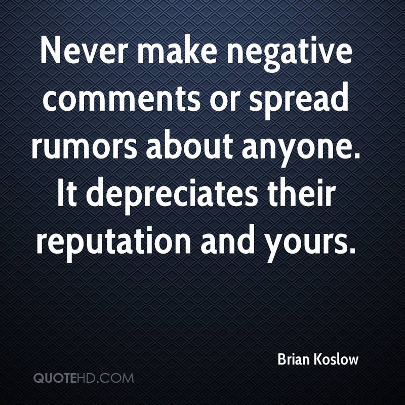 Never make negative comments or spread rumors about anyone. It depreciates their reputation and yours.