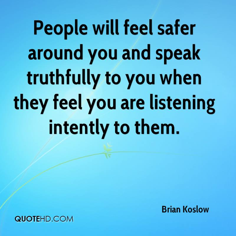 People will feel safer around you and speak truthfully to you when they feel you are listening intently to them.