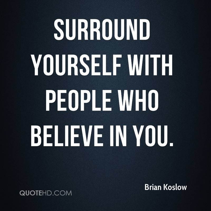 Surround yourself with people who believe in you.